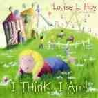 I Think I Am - Louise Hay